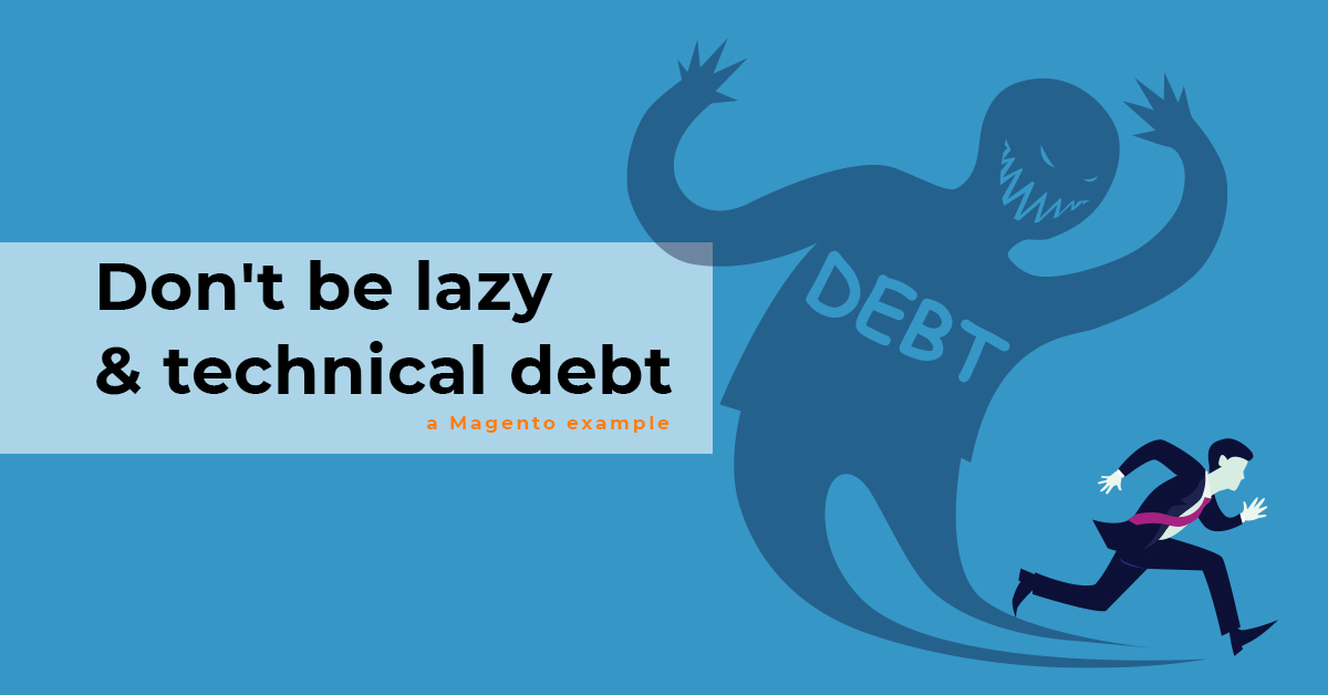 Don't be lazy & technical debt - a Magento example
